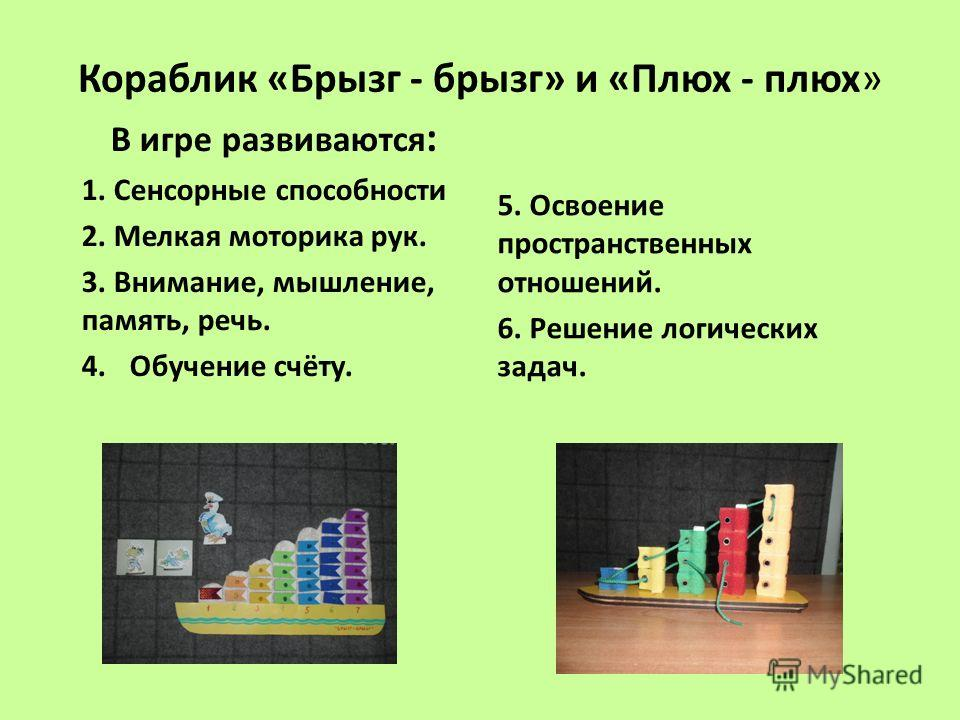 Кораблик «Брызг - брызг» и «Плюх - плюх» В игре развиваются : 1. Сенсорные способности 2. Мелкая моторика рук. 3. Внимание, мышление, память, речь. 4. Обучение счёту. 5. Освоение пространственных отношений. 6. Решение логических задач.