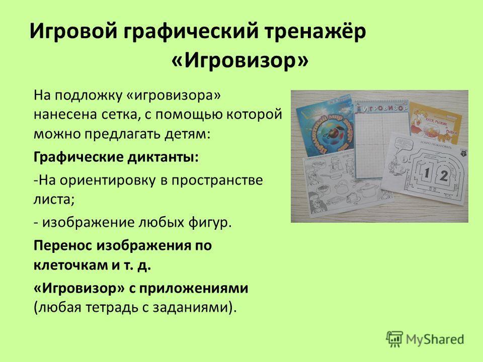 Игровой графический тренажёр «Игровизор» На подложку «игровизора» нанесена сетка, с помощью которой можно предлагать детям: Графические диктанты: -На ориентировку в пространстве листа; - изображение любых фигур. Перенос изображения по клеточкам и т.