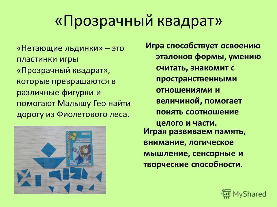 «Прозрачный квадрат» «Нетающие льдинки» – это пластинки игры «Прозрачный квадрат», которые превращаются в различные фигурки и помогают Малышу Гео найти дорогу из Фиолетового леса. Играя развиваем память, внимание, логическое мышление, сенсорные и тво