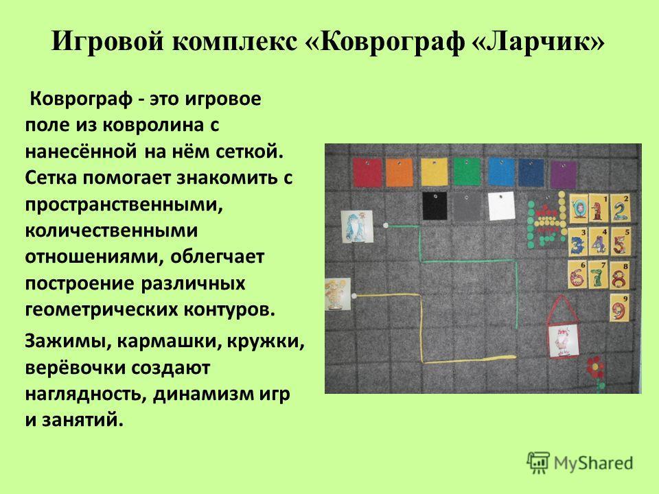 Игровой комплекс «Коврограф «Ларчик» Коврограф - это игровое поле из ковролина с нанесённой на нём сеткой. Сетка помогает знакомить с пространственными, количественными отношениями, облегчает построение различных геометрических контуров. Зажимы, карм