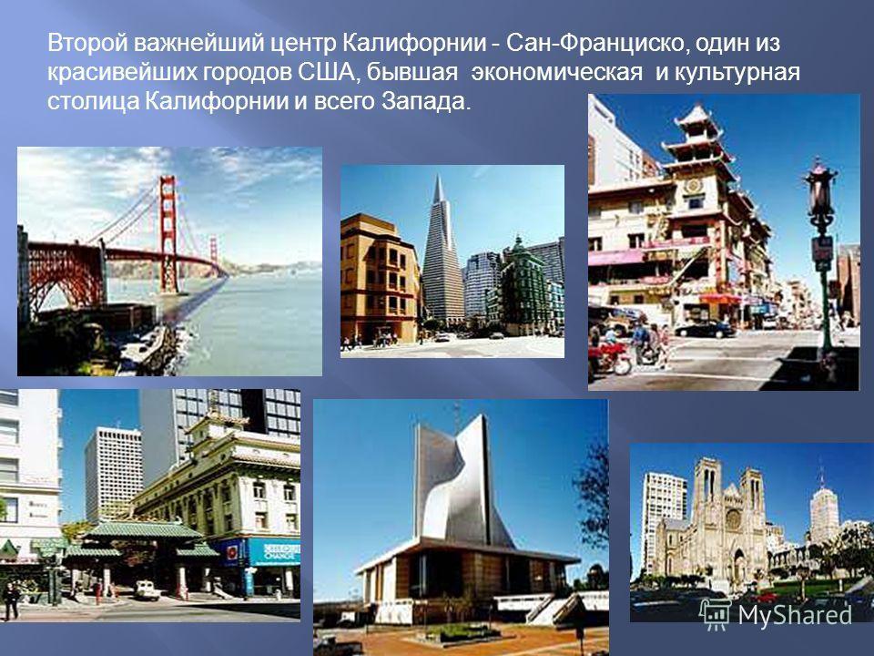 Второй важнейший центр Калифорнии - Сан-Франциско, один из красивейших городов США, бывшая экономическая и культурная столица Калифорнии и всего Запада.