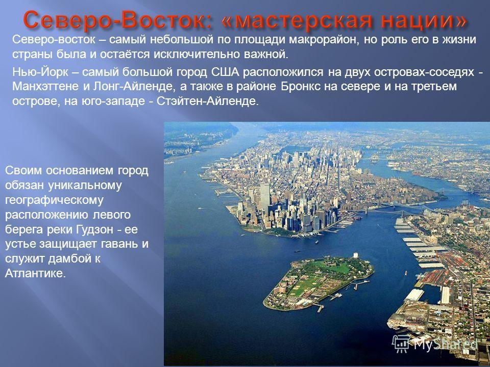 Северо-восток – самый небольшой по площади макрорайон, но роль его в жизни страны была и остаётся исключительно важной. Нью-Йорк – самый большой город США расположился на двух островах-соседях - Манхэттене и Лонг-Айленде, а также в районе Бронкс на с