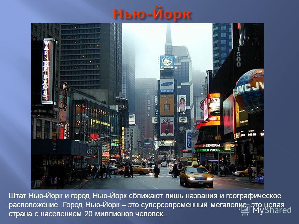 Штат Нью-Йорк и город Нью-Йорк сближают лишь названия и географическое расположение. Город Нью-Йорк – это суперсовременный мегаполис, это целая страна с населением 20 миллионов человек.