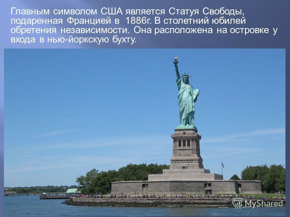 Главным символом США является Статуя Свободы, подаренная Францией в 1886 г. В столетний юбилей обретения независимости. Она расположена на островке у входа в нью-йоркскую бухту.