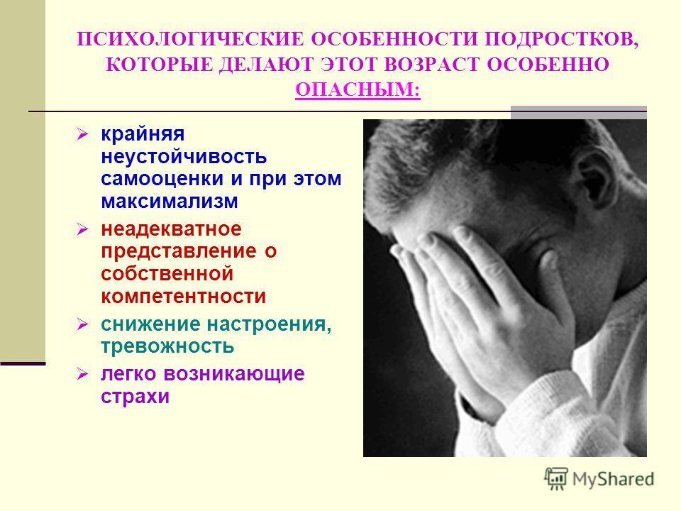 ПСИХОЛОГИЧЕСКИЕ ОСОБЕННОСТИ ПОДРОСТКОВ, КОТОРЫЕ ДЕЛАЮТ ЭТОТ ВОЗРАСТ ОСОБЕННО ОПАСНЫМ: крайняя неустойчивость самооценки и при этом максимализм неадекватное представление о собственной компетентности снижение настроения, тревожность легко возникающие