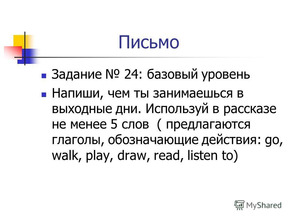 Письмо Задание 24: базовый уровень Напиши, чем ты занимаешься в выходные дни. Используй в рассказе не менее 5 слов ( предлагаются глаголы, обозначающие действия: go, walk, play, draw, read, listen to)