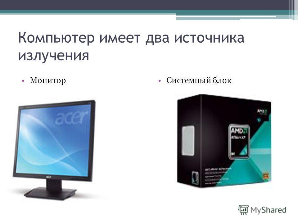 Компьютер имеет два источника излучения Монитор Системный блок