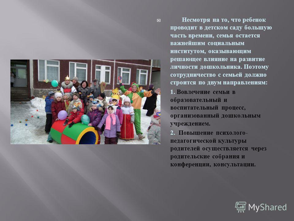 Несмотря на то, что ребенок проводит в детском саду большую часть времени, семья остается важнейшим социальным институтом, оказывающим решающее влияние на развитие личности дошкольника. Поэтому сотрудничество с семьей должно строится по двум направле