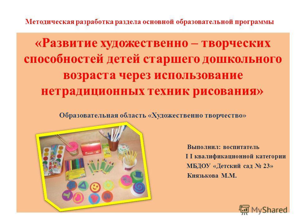 Методическая разработка раздела основной образовательной программы «Развитие художественно – творческих способностей детей старшего дошкольного возраста через использование нетрадиционных техник рисования» Образовательная область «Художественно творч