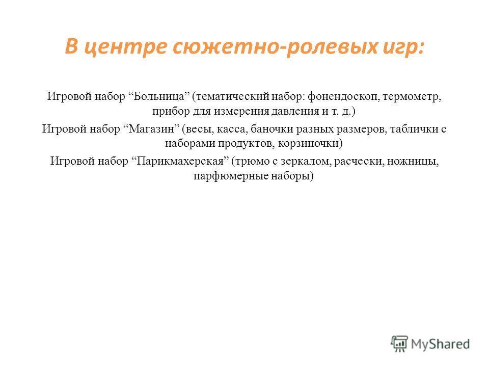 В центре сюжетно-ролевых игр: Игровой набор Больница (тематический набор: фонендоскоп, термометр, прибор для измерения давления и т. д.) Игровой набор Магазин (весы, касса, баночки разных размеров, таблички с наборами продуктов, корзиночки) Игровой н