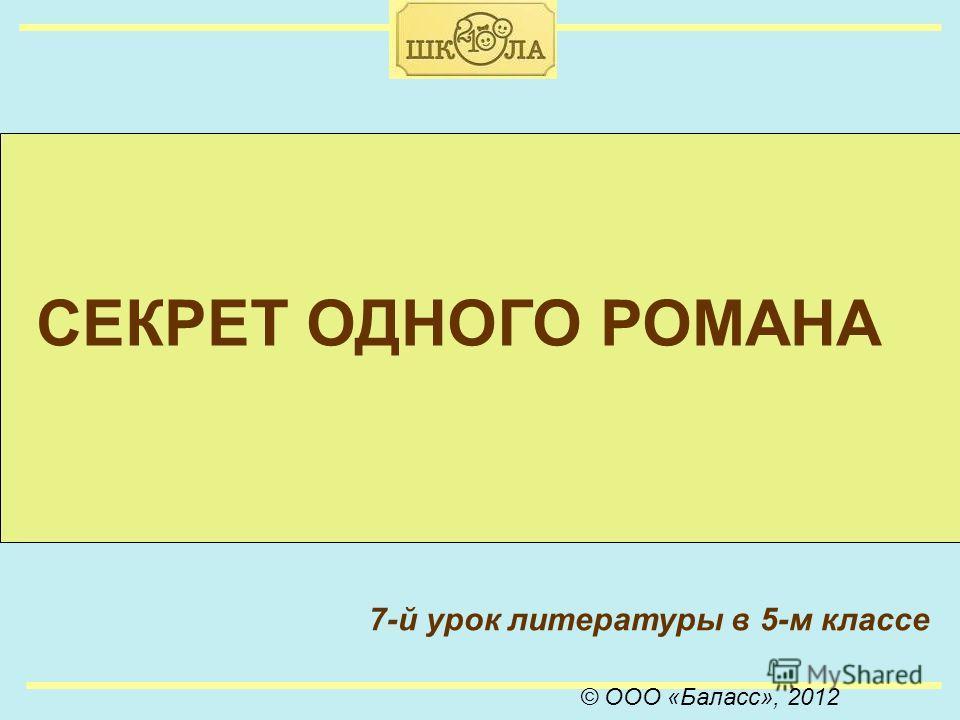 © ООО «Баласс», 2012 СЕКРЕТ ОДНОГО РОМАНА 7-й урок литературы в 5-м классе