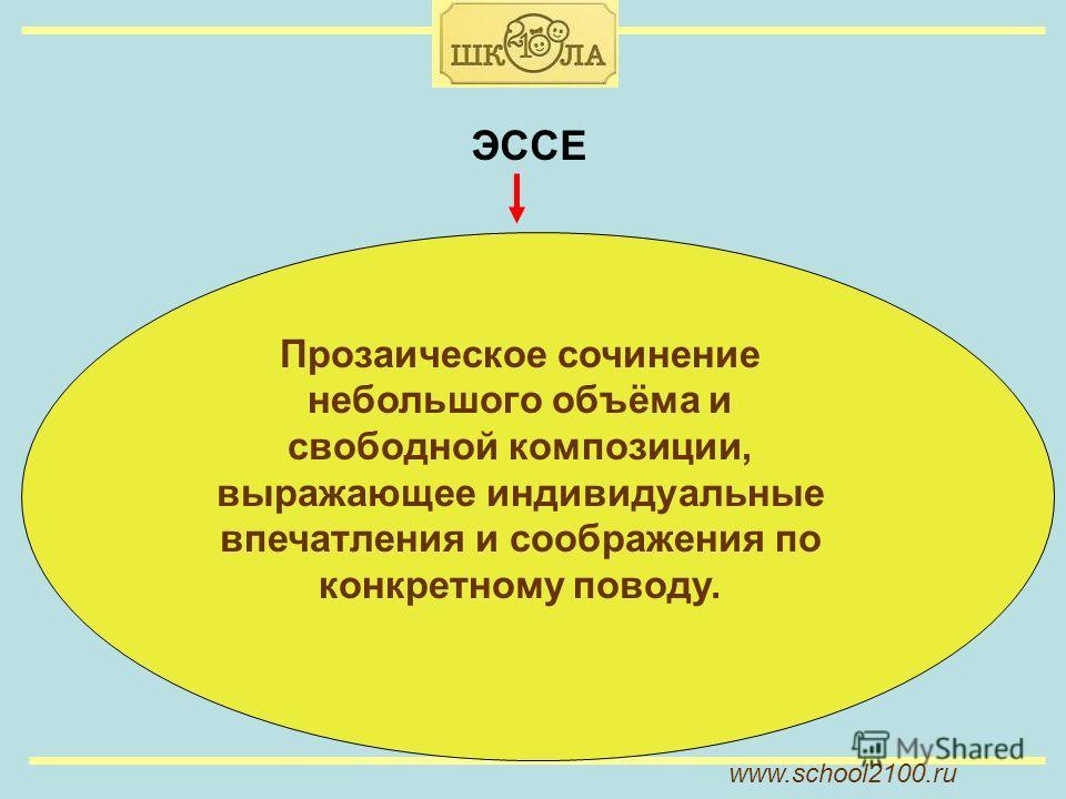 www.school2100. ru ЭССЕ Прозаическое сочинение небольшого объёма и свободной композиции, выражающее индивидуальные впечатления и соображения по конкретному поводу.