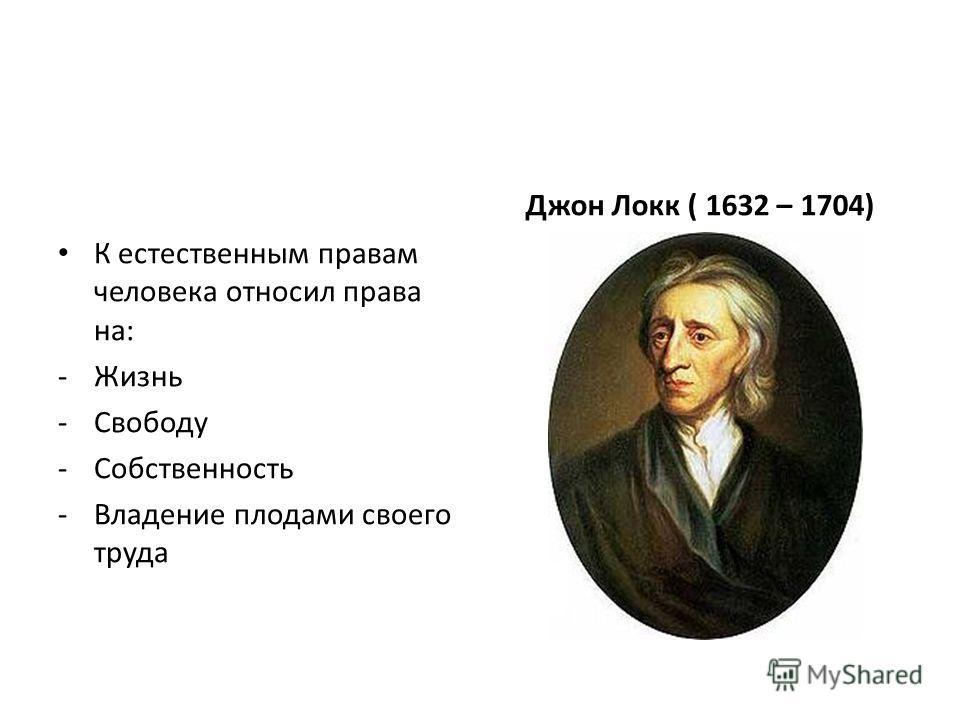 К естественным правам человека относил права на: -Жизнь -Свободу -Собственность -Владение плодами своего труда Джон Локк ( 1632 – 1704)