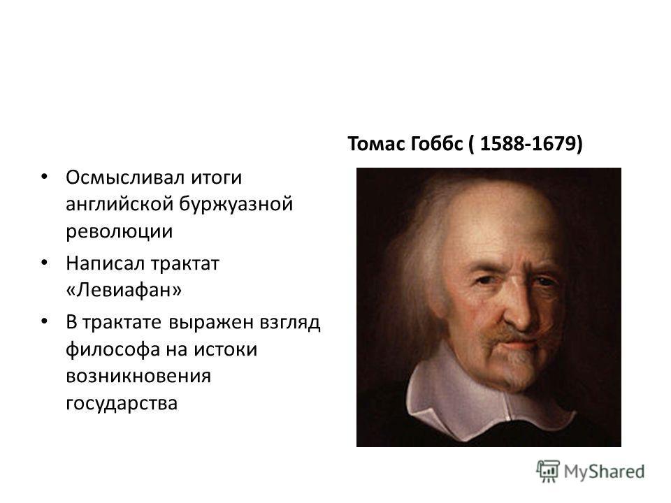 Осмысливал итоги английской буржуазной революции Написал трактат «Левиафан» В трактате выражен взгляд философа на истоки возникновения государства Томас Гоббс ( 1588-1679)