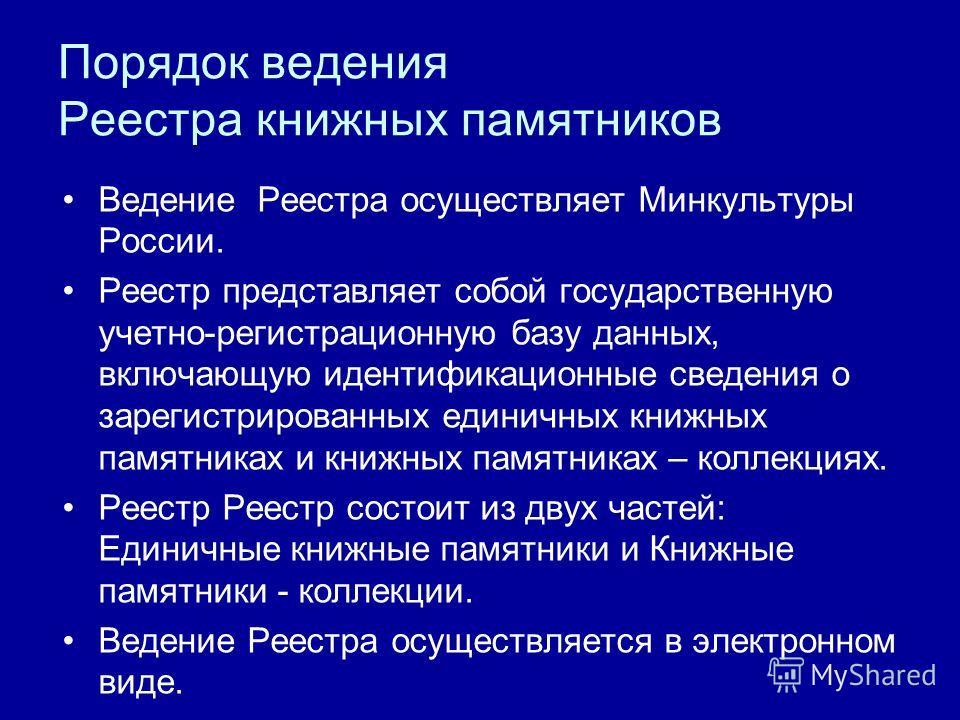Порядок ведения Реестра книжных памятников Ведение Реестра осуществляет Минкультуры России. Реестр представляет собой государственную учетно-регистрационную базу данных, включающую идентификационные сведения о зарегистрированных единичных книжных пам