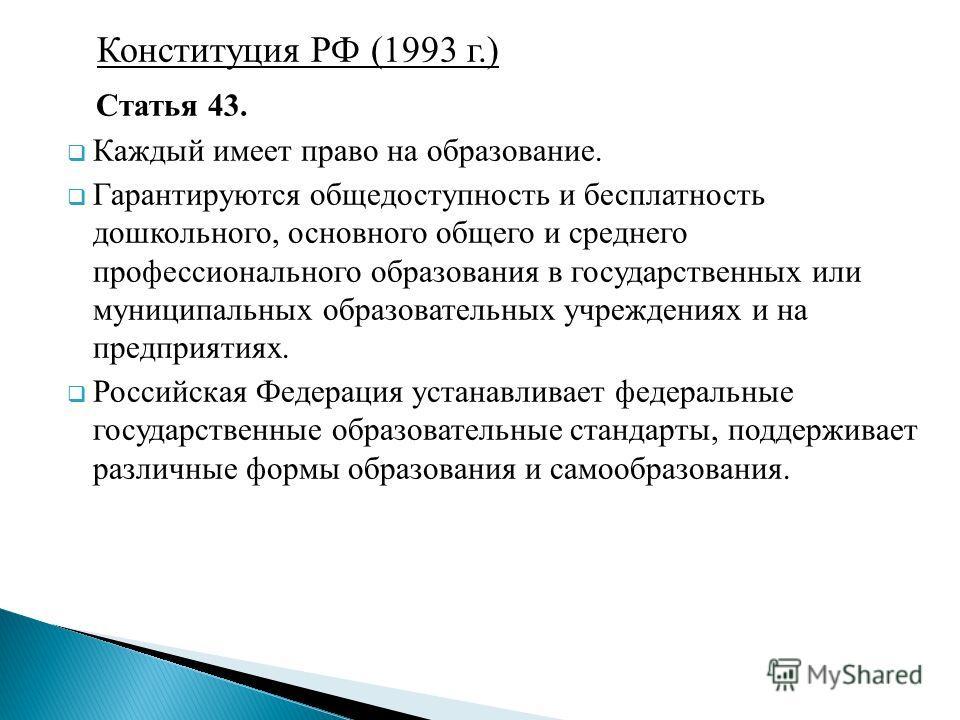 Конституция РФ (1993 г.) Статья 43. Каждый имеет право на образование. Гарантируются общедоступность и бесплатность дошкольного, основного общего и среднего профессионального образования в государственных или муниципальных образовательных учреждениях