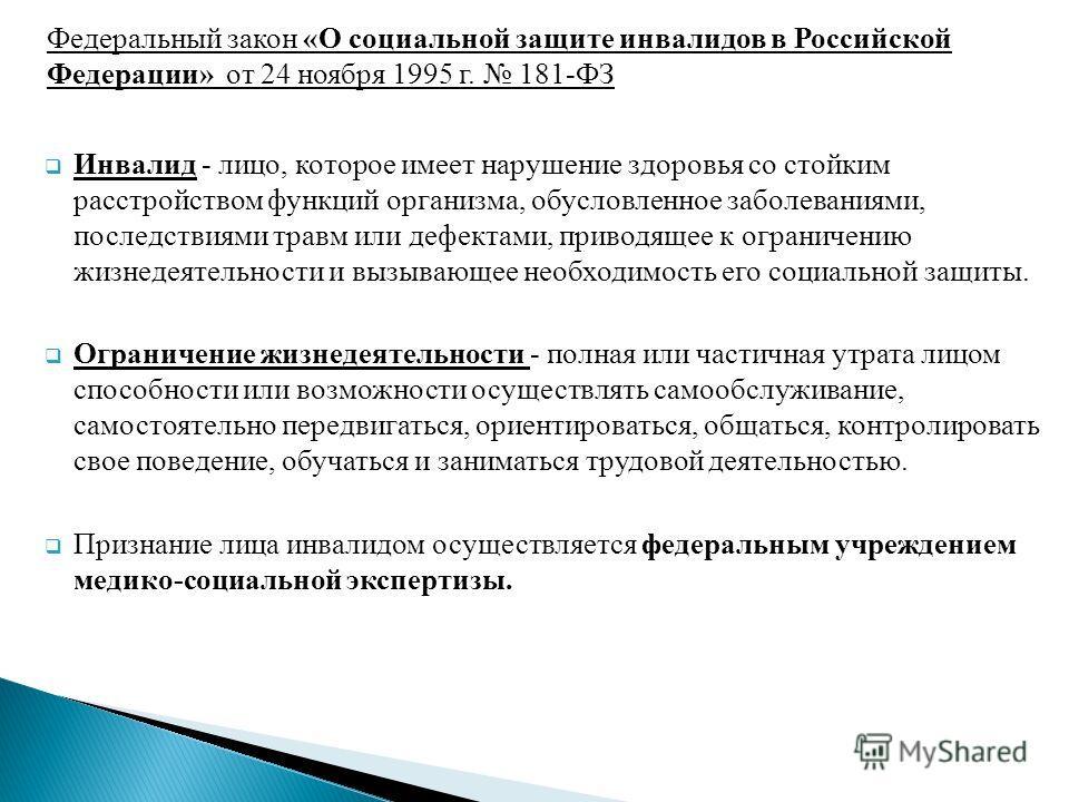 Федеральный закон «О социальной защите инвалидов в Российской Федерации» от 24 ноября 1995 г. 181-ФЗ Инвалид - лицо, которое имеет нарушение здоровья со стойким расстройством функций организма, обусловленное заболеваниями, последствиями травм или деф