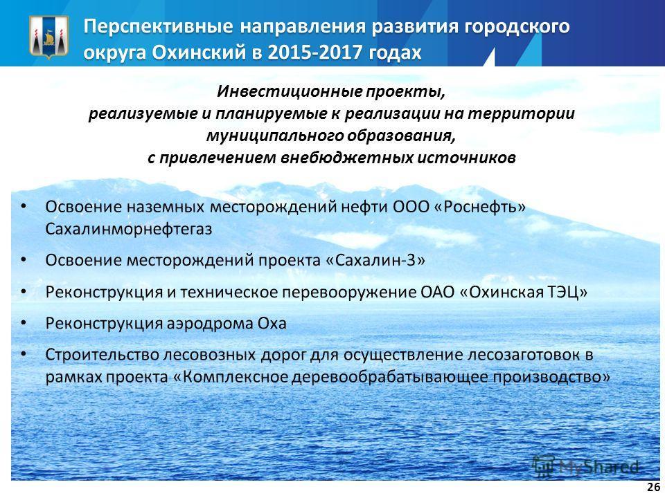 26 Перспективные направления развития городского округа Охинский в 2015-2017 годах Инвестиционные проекты, реализуемые и планируемые к реализации на территории муниципального образования, с привлечением внебюджетных источников
