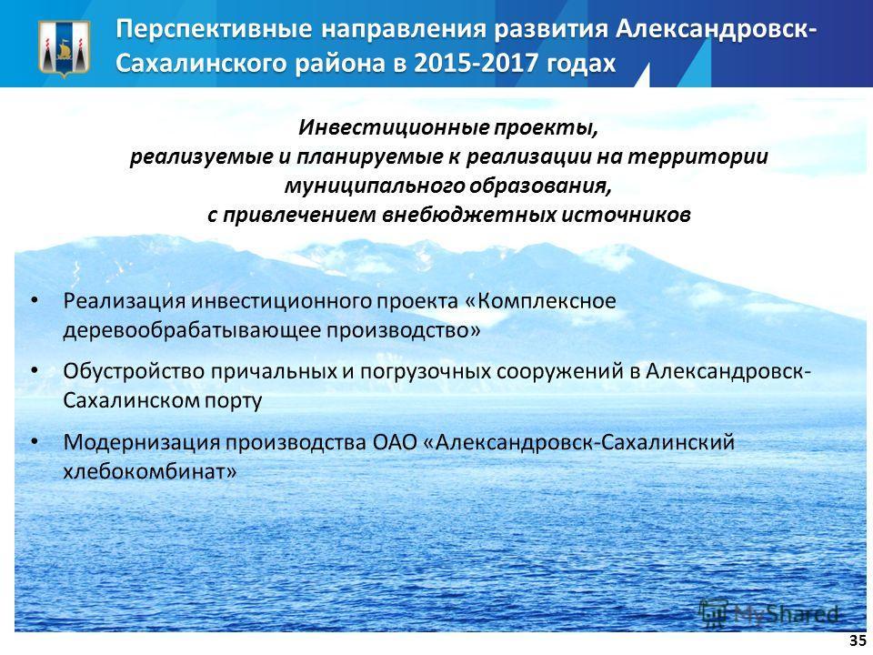 Перспективные направления развития Александровск- Сахалинского района в 2015-2017 годах 35 Инвестиционные проекты, реализуемые и планируемые к реализации на территории муниципального образования, с привлечением внебюджетных источников