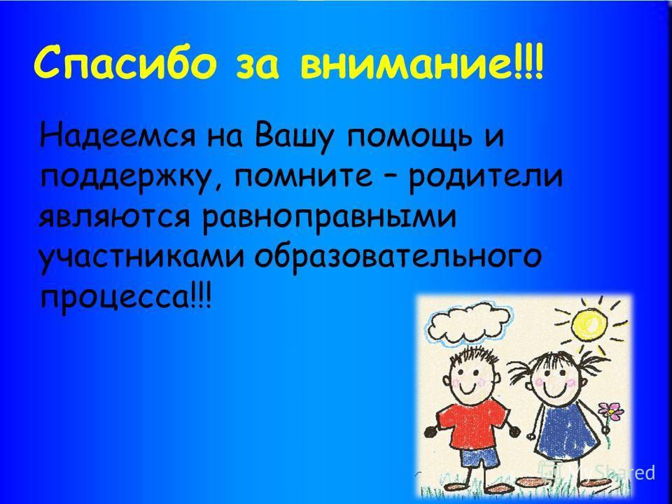 Спасибо за внимание!!! Надеемся на Вашу помощь и поддержку, помните – родители являются равноправными участниками образовательного процесса!!!