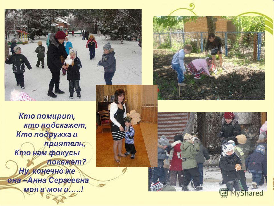 Кто помирит, кто подскажет, Кто подружка и приятель, Кто нам фокусы покажет? Ну, конечно же она –Анна Сергеевна моя и моя и…..!
