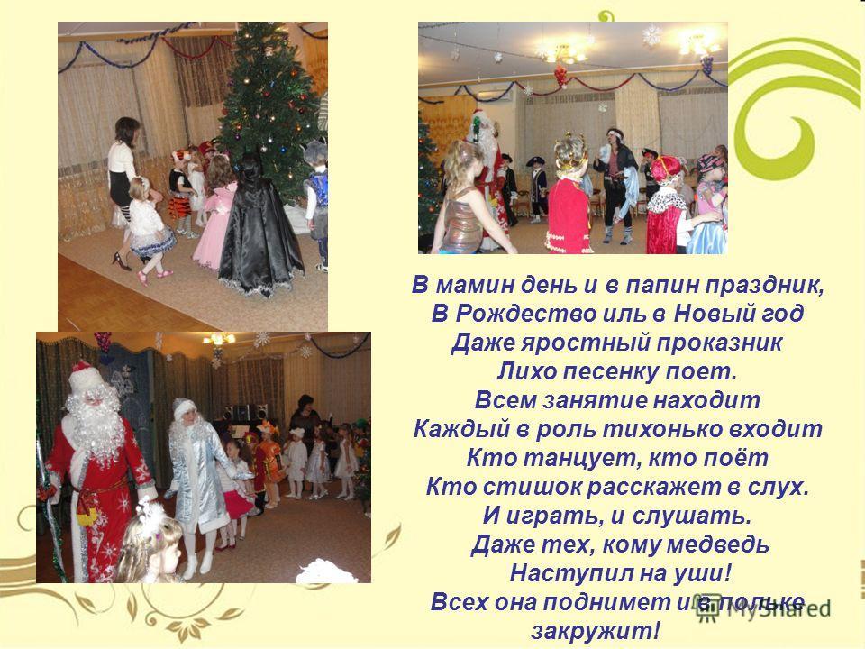 В мамин день и в папин праздник, В Рождество иль в Новый год Даже яростный проказник Лихо песенку поет. Всем занятие находит Каждый в роль тихонько входит Кто танцует, кто поёт Кто стишок расскажет в слух. И играть, и слушать. Даже тех, кому медведь