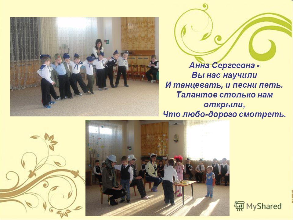 Анна Сергеевна - Вы нас научили И танцевать, и песни петь. Талантов столько нам открыли, Что любо-дорого смотреть.
