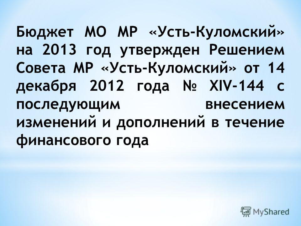 Бюджет МО МР «Усть-Куломский» на 2013 год утвержден Решением Совета МР «Усть-Куломский» от 14 декабря 2012 года XIV-144 с последующим внесением изменений и дополнений в течение финансового года