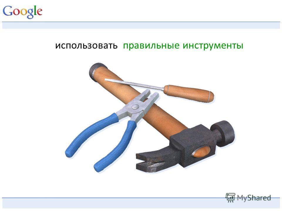 использовать правильные инструменты
