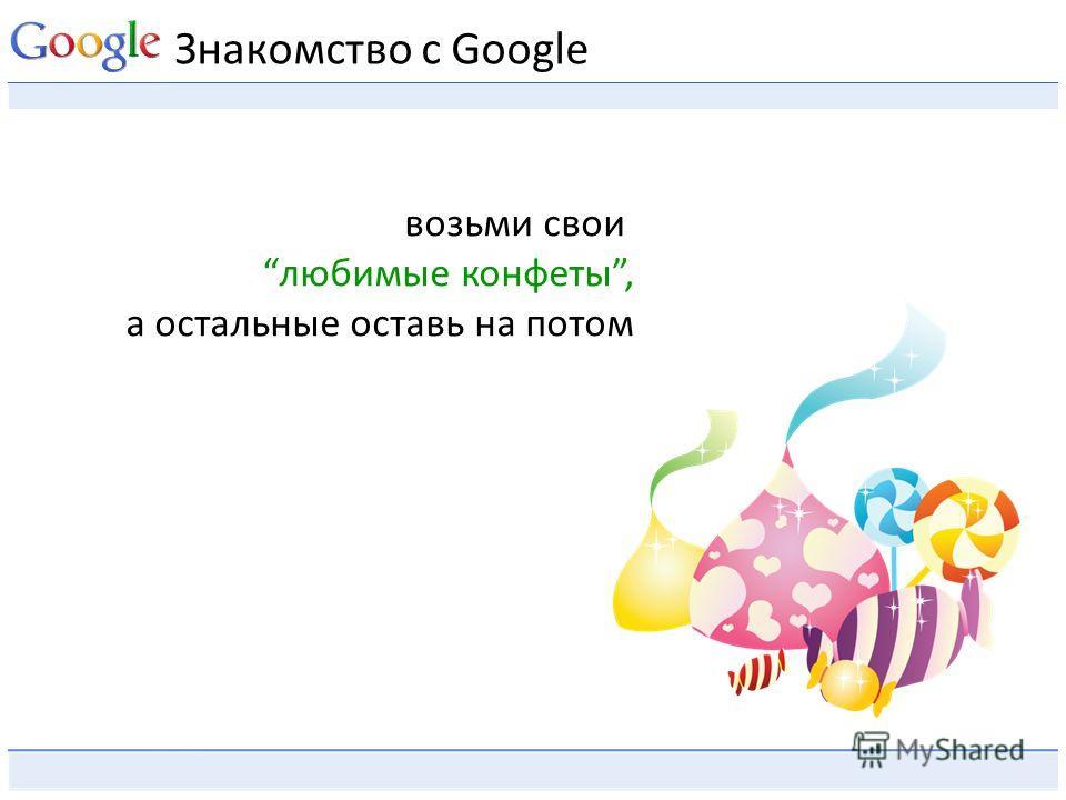 Знакомство с Google возьми свои любимые конфеты, а остальные оставь на потом