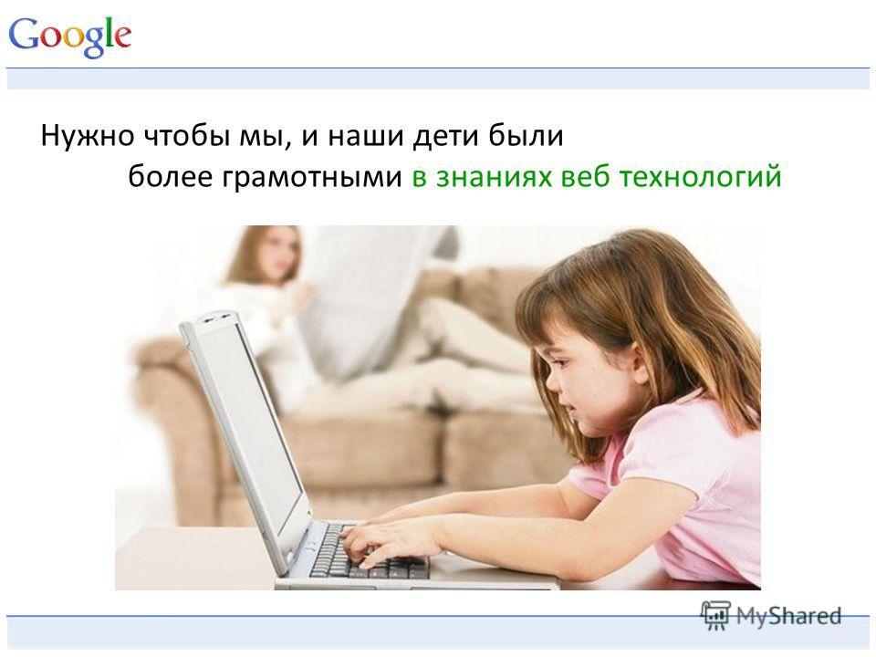 Нужно чтобы мы, и наши дети были более грамотными в знаниях веб технологий