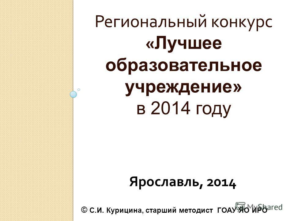 Региональный конкурс « Лучшее образовательное учреждение» в 2014 году Ярославль, 2014 © С.И. Курицина, старший методист ГОАУ ЯО ИРО