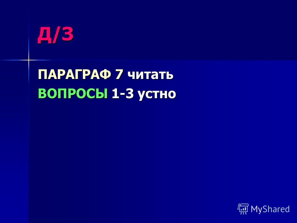 Д/З ПАРАГРАФ 7 читать ВОПРОСЫ 1-3 устно