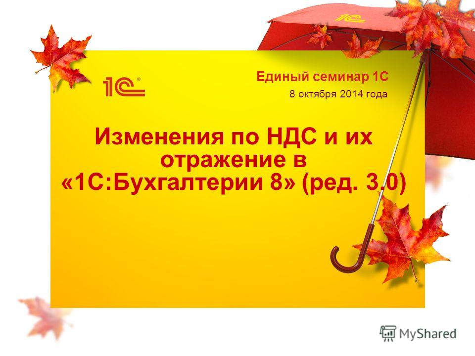 Единый семинар 1С 8 октября 2014 года Изменения по НДС и их отражение в «1С:Бухгалтерии 8» (ред. 3.0)