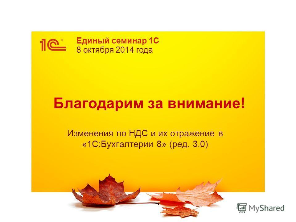 Единый семинар 1С 8 октября 2014 года Благодарим за внимание! Изменения по НДС и их отражение в «1С:Бухгалтерии 8» (ред. 3.0)