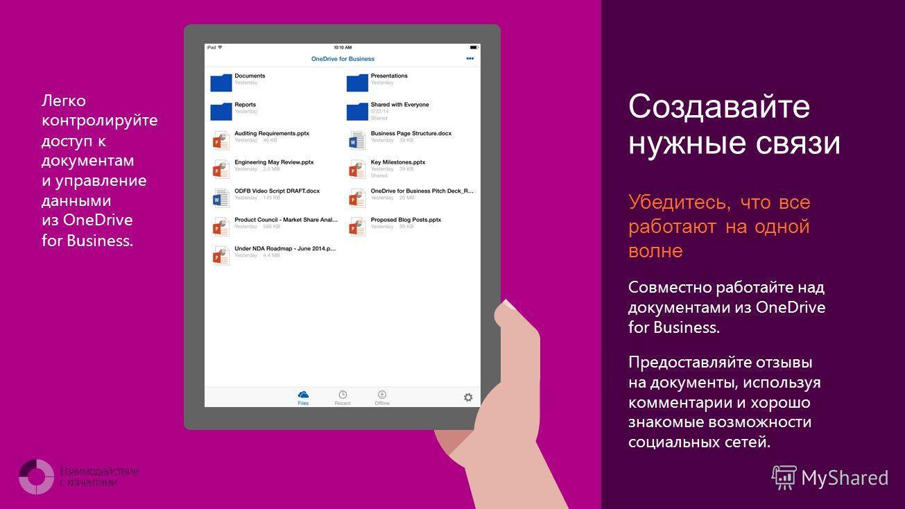 Connect with customers Создавайте нужные связи Убедитесь, что все работают на одной волне Совместно работайте над документами из OneDrive for Business. Предоставляйте отзывы на документы, используя комментарии и хорошо знакомые возможности социальных