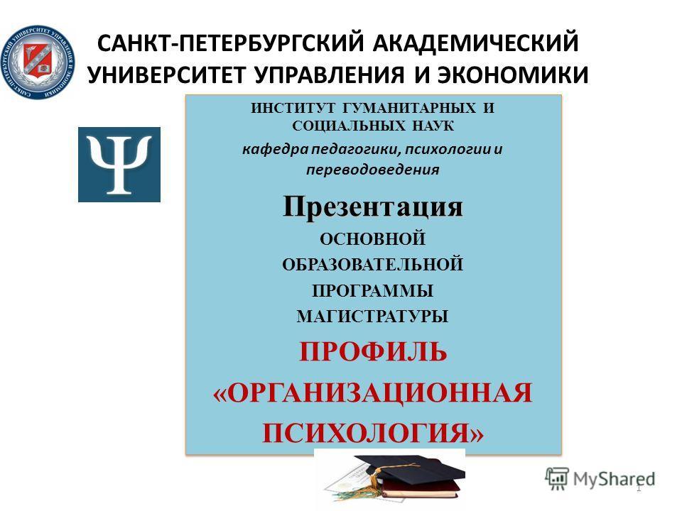 САНКТ-ПЕТЕРБУРГСКИЙ АКАДЕМИЧЕСКИЙ УНИВЕРСИТЕТ УПРАВЛЕНИЯ И ЭКОНОМИКИ ИНСТИТУТ ГУМАНИТАРНЫХ И СОЦИАЛЬНЫХ НАУК кафедра педагогики, психологии и переводоведения Презентация ОСНОВНОЙ ОБРАЗОВАТЕЛЬНОЙ ПРОГРАММЫ МАГИСТРАТУРЫ ПРОФИЛЬ «ОРГАНИЗАЦИОННАЯ ПСИХОЛО