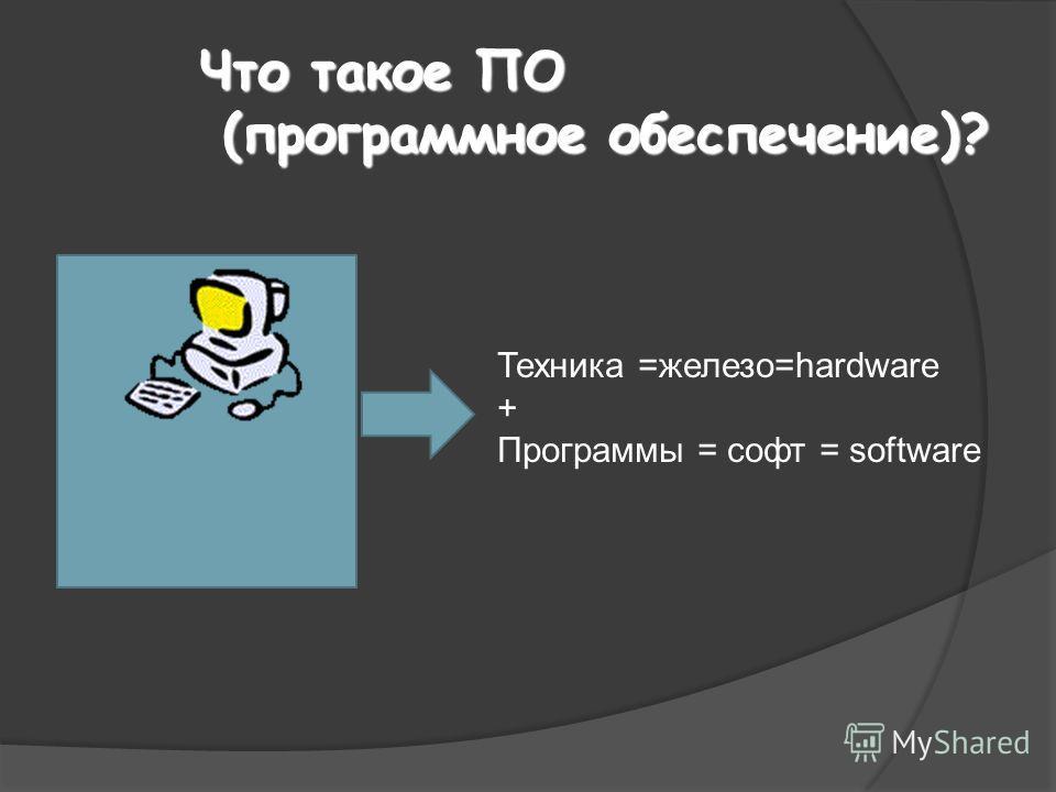 Что такое ПО (программное обеспечение)? Техника =железо=hardware + Программы = софт = software