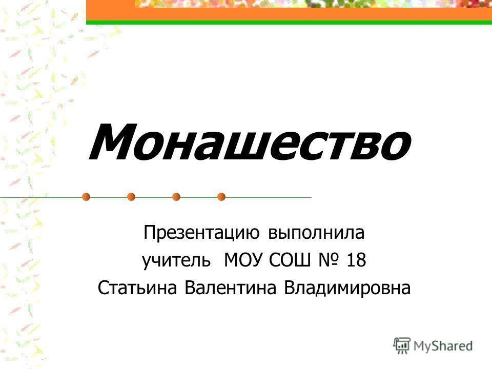 Монашество Презентацию выполнила учитель МОУ СОШ 18 Статьина Валентина Владимировна