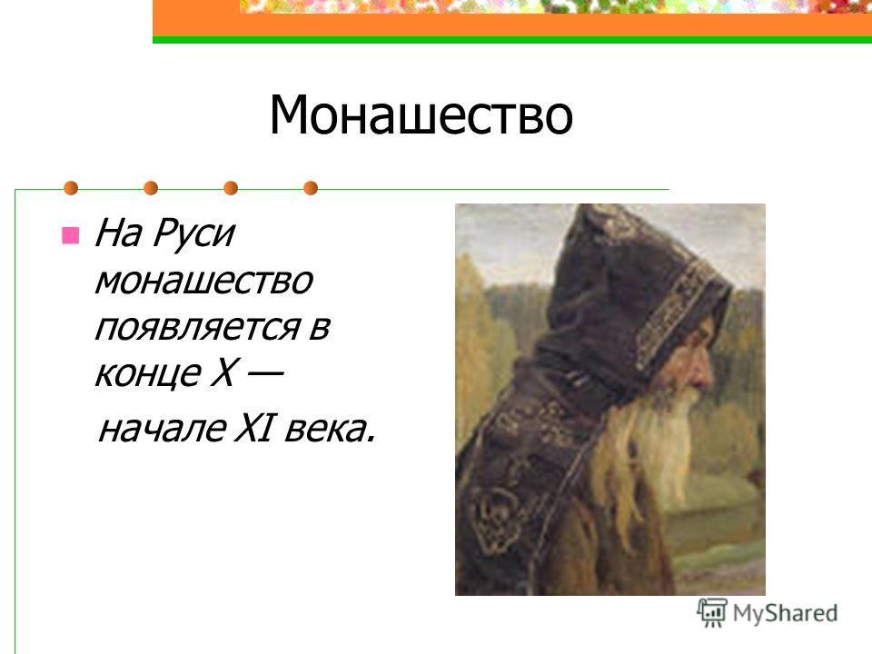 Монашество На Руси монашество появляется в конце X начале XI века.