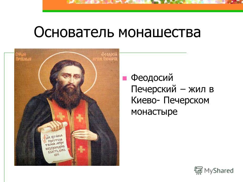 Основатель монашества Феодосий Печерский – жил в Киево- Печерском монастыре
