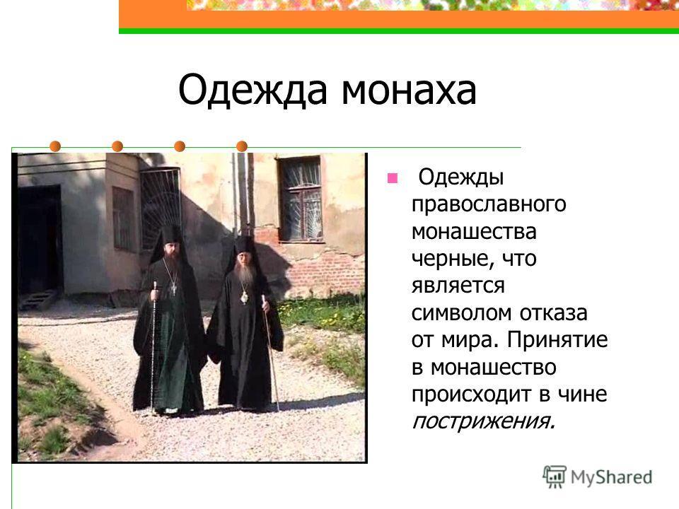 Одежда монаха Одежды православного монашества черные, что является символом отказа от мира. Принятие в монашество происходит в чине пострижения.