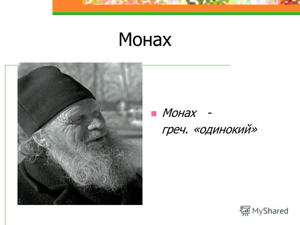 Монах Монах - греч. «одинокий»
