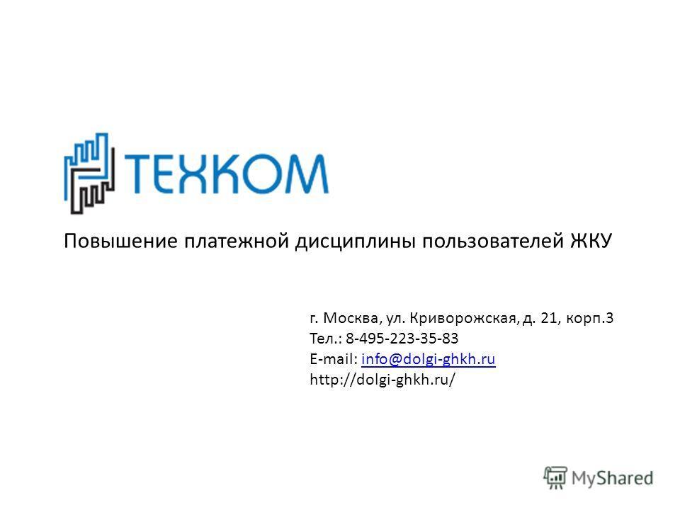 Повышение платежной дисциплины пользователей ЖКУ г. Москва, ул. Криворожская, д. 21, корп.3 Тел.: 8-495-223-35-83 E-mail: info@dolgi-ghkh.ruinfo@dolgi-ghkh.ru http://dolgi-ghkh.ru/
