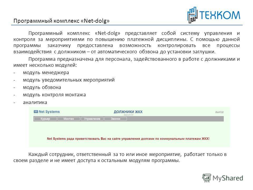 Программный комплекс «Net-dolg» представляет собой систему управления и контроля за мероприятиями по повышению платежной дисциплины. С помощью данной программы заказчику предоставлена возможность контролировать все процессы взаимодействия с должником