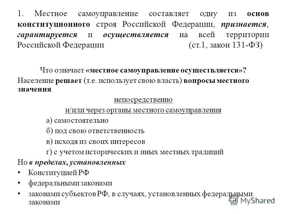 1. Местное самоуправление составляет одну из основ конституционного строя Российской Федерации, признается, гарантируется и осуществляется на всей территории Российской Федерации (ст.1, закон 131-ФЗ) Что означает «местное самоуправление осуществляетс