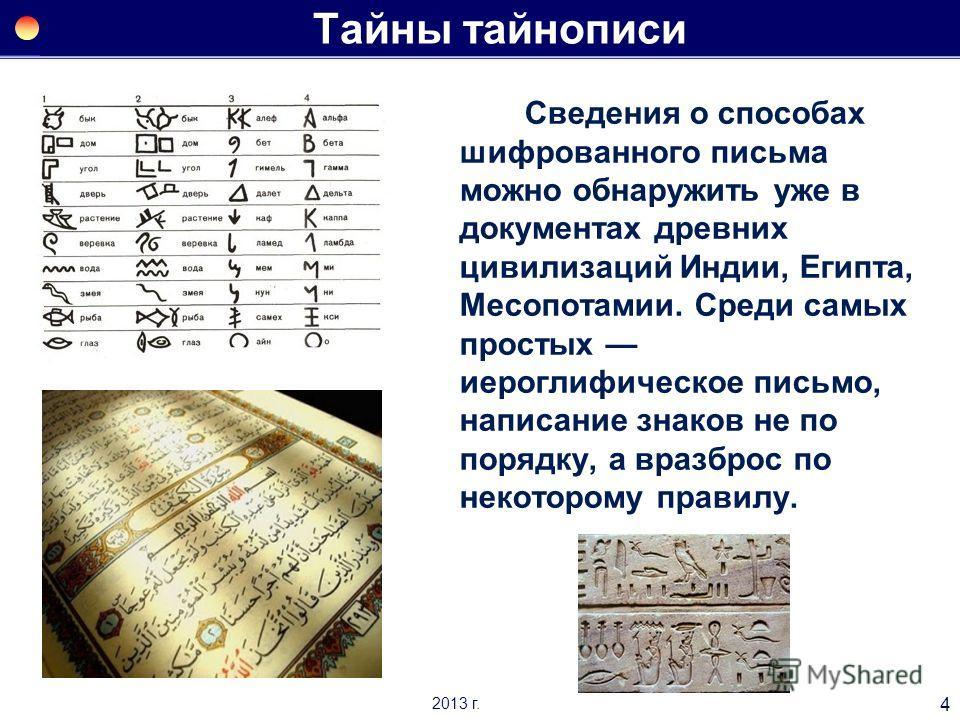 Тайны тайнописи Сведения о способах шифрованного письма можно обнаружить уже в документах древних цивилизаций Индии, Египта, Месопотамии. Среди самых простых иероглифическое письмо, написание знаков не по порядку, а вразброс по некоторому правилу. 4