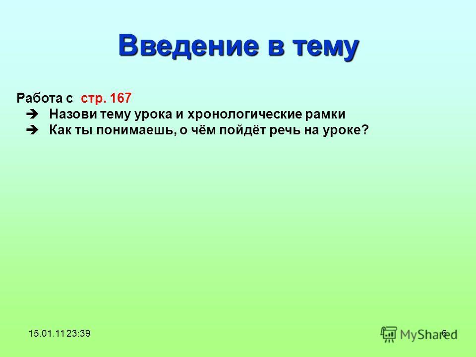 6 Введение в тему Работа с стр. 167 Назови тему урока и хронологические рамки Как ты понимаешь, о чём пойдёт речь на уроке? 15.01.11 23:39