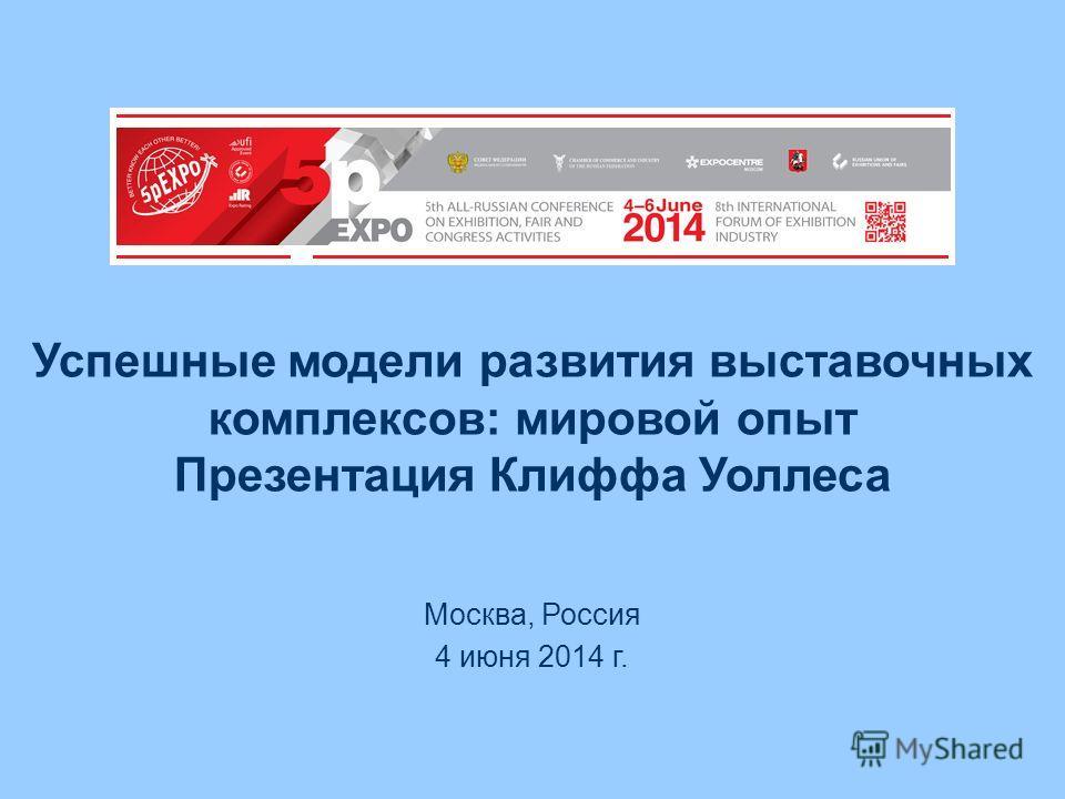 Успешные модели развития выставочных комплексов: мировой опыт Презентация Клиффа Уоллеса Москва, Россия 4 июня 2014 г.