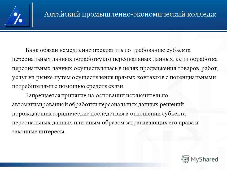 Банк обязан немедленно прекратить по требованию субъекта персональных данных обработку его персональных данных, если обработка персональных данных осуществлялась в целях продвижения товаров, работ, услуг на рынке путем осуществления прямых контактов